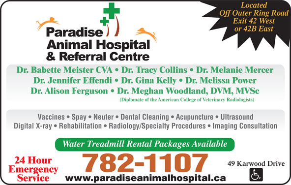 Paradise Animal Hospital (709-782-1107) - Display Ad - Located Off Outer Ring Road Exit 42 West or 42B East Dr. Babette Meister CVA   Dr. Tracy Collins   Dr. Melanie Mercer Dr. Jennifer Effendi   Dr. Gina Kelly   Dr. Melissa Power Digital X-ray   Rehabilitation   Radiology/Specialty Procedures   Imaging Consultation Water Treadmill Rental Packages Available Dr. Alison Ferguson   Dr. Meghan Woodland, DVM, MVSc (Diplomate of the American College of Veterinary Radiologists) Vaccines   Spay   Neuter   Dental Cleaning   Acupuncture   Ultrasound 24 Hour 49 Karwood Drive 782-1107 Emergency www.paradiseanimalhospital.ca Service
