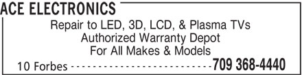 Ace Electronics (709-368-4440) - Display Ad - ACE ELECTRONICS Repair to LED, 3D, LCD, & Plasma TVs 10 Forbes Authorized Warranty Depot For All Makes & Models -------------------------- 709 368-4440