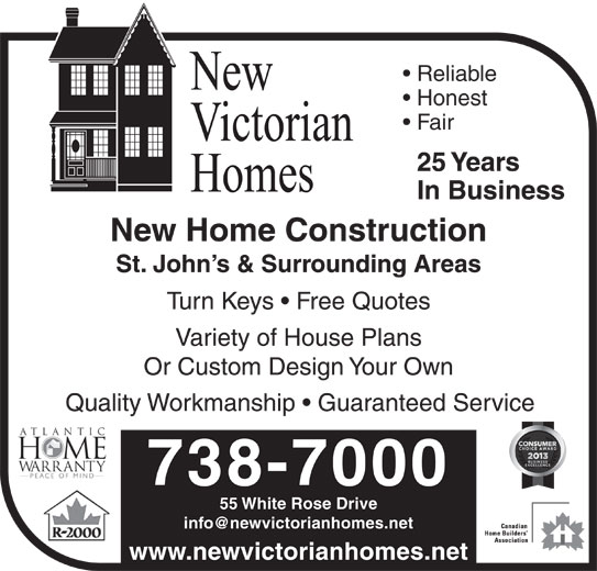 New Victorian Homes (709-738-7000) - Display Ad - Reliable Honest Fair 25 Years In Business New Home Construction St. John s & Surrounding Areas Turn Keys   Free Quotes Variety of House Plans Or Custom Design Your Own Quality Workmanship   Guaranteed Service 738-7000 55 White Rose Drive www.newvictorianhomes.net