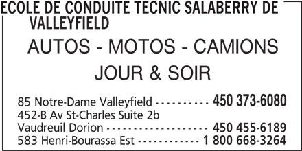 École de conduite Tecnic (450-373-6080) - Annonce illustrée======= - ECOLE DE CONDUITE TECNIC SALABERRY DE VALLEYFIELD AUTOS - MOTOS - CAMIONS JOUR & SOIR 450 373-6080 85 Notre-Dame Valleyfield ---------- 452-B Av St-Charles Suite 2b Vaudreuil Dorion ------------------- 450 455-6189 583 Henri-Bourassa Est ------------ 1 800 668-3264