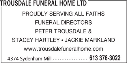 Trousdale Funeral Home Ltd (613-376-3022) - Display Ad - TROUSDALE FUNERAL HOME LTD PROUDLY SERVING ALL FAITHS FUNERAL DIRECTORS PETER TROUSDALE & STACEY HARTLEY ! JACKIE MARKLAND www.trousdalefuneralhome.com 613 376-3022 4374 Sydenham Mill ---------------