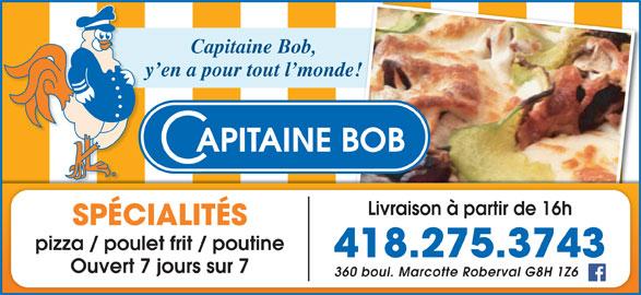 Restaurant Capitaine Bob (418-275-3743) - Annonce illustrée======= - Capitaine Bob, y en a pour tout l monde! Livraison à partir de 16h SPÉCIALITÉS pizza / poulet frit / poutine 418.275.3743 Ouvert 7 jours sur 7 360 boul. Marcotte Roberval G8H 1Z6