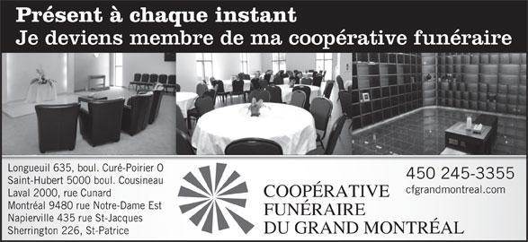 Résidence Funéraire René Fortin Inc (450-245-3355) - Annonce illustrée======= - Présent à chaque instant Je deviens membre de ma coopérative funéraire Longueuil 635, boul. Curé-Poirier O 450 245-3355 Saint-Hubert 5000 boul. Cousineau cfgrandmontreal.com Laval 2000, rue Cunard COOPÉRATIVE Montréal 9480 rue Notre-Dame Est FUNÉRAIRE Napierville 435 rue St-Jacques DU GRAND MONTRÉAL Sherrington 226, St-Patrice