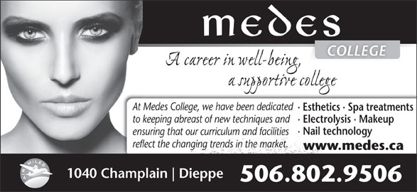 Medes Esthetik Laser Spa (506-384-3223) - Display Ad - 506.802.9506 At Medes College, we have been dedicated · Esthetics · Spa treatments to keeping abreast of new techniques and · Electrolysis · Makeup · Nail technology ensuring that our curriculum and facilities reflect the changing trends in the market. www.medes.ca 1040 Champlain Dieppe COLLEGE