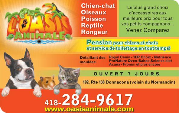 Oasis Animale (418-285-2356) - Annonce illustrée======= - Détaillant des ProNature Oven-Baked Science dietoNature Oven-Baked SPr moulées: Acana - Fromm et plus encore OUVERT 7 JOUR 192, Rte 138 Donnacona (voisin du Normandin) 418-284-9617418 www.oasisanimale.com Chien-chatChien-chat Le plus grand choixLe plus gran OiseauxOiseaux d'accessoires auxd'accessoi meilleurs prix pour tousmeilleurs prix PoissonPoisson vos petits compagnons...vos petits com ReptileReptile Venez ComparezVenez Co RongeurRongeur Pension pour chiens et chatsour chiens et chPension p Royal Canin - 1ER Choix - Nutrienceyal Canin - 1ER Choix Ro
