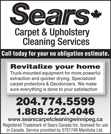 Sears Carpet & Upholstery Cleaning Services (204-774-5599) - Display Ad - Call today for your no obligation estimate. Revitalizeyourhome Truck-mounted equipment for more powerful extraction and quicker drying. Specialized carpet protectors & Deodorizers. We make sure everything is done to your satisfaction 204.774.5599 21.888.22.4046 www.searscarpetcleaningwinnipeg.ca Registered Trademark of Sears Canada Inc, licensed for use in Canada. Service provided by 5751749 Manitoba Ltd.