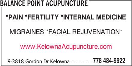 Balance Point Acupuncture (778-484-9922) - Display Ad - BALANCE POINT ACUPUNCTURE *PAIN *FERTILITY *INTERNAL MEDICINE MIGRAINES *FACIAL REJUVENATION* www.KelownaAcupuncture.com 778 484-9922 9-3818 Gordon Dr Kelowna ---------