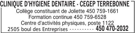 CLINIQUE DENTAIRE - CEGEP TERREBONNE (450-470-2032) - Annonce illustrée======= - 2505 boul des Entreprises CLINIQUE D HYGIENE DENTAIRE - CEGEP TERREBONNE Collège constituant de Joliette 450 759-1661 Centre d'activités physiques, poste 1122 ---------- 450 470-2032 Formation continue 450 759-6528