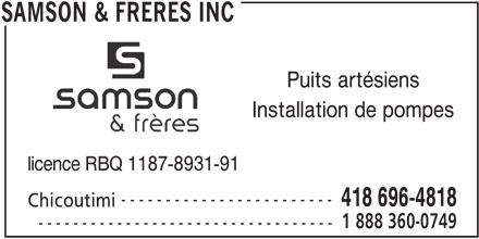Samson & Frères Inc (418-248-0749) - Annonce illustrée======= - Installation de pompes licence RBQ 1187-8931-91 ------------------------ 418 696-4818 Chicoutimi 1 888 360-0749 ---------------------------------- SAMSON & FRERES INC Puits artésiens