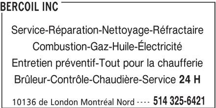 Bercoil Inc (514-325-6421) - Annonce illustrée======= - BERCOIL INC Service-Réparation-Nettoyage-Réfractaire Combustion-Gaz-Huile-Électricité Entretien préventif-Tout pour la chaufferie Brûleur-Contrôle-Chaudière-Service 24 H ---- 514 325-6421 10136 de London Montréal Nord
