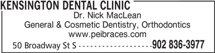Kensington Dental Clinic (902-836-3977) - Display Ad - KENSINGTON DENTAL CLINIC Dr. Nick MacLean General & Cosmetic Dentistry, Orthodontics www.peibraces.com 902 836-3977 50 Broadway St S -------------------