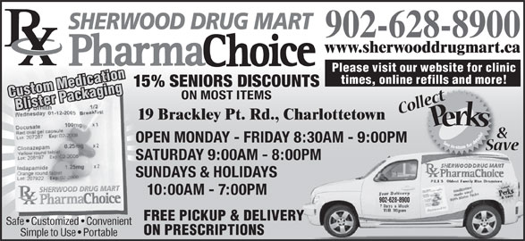 Sherwood Drug Mart Ltd (902-628-8900) - Annonce illustrée======= - SHERWOOD DRUG MART 902-628-8900 www.sherwooddrugmart.ca Please visit our website for clinic times, online refills and more! 15% SENIORS DISCOUNTS Custom MedicationBlister Packaging ON MOST ITEMS 19 Brackley Pt. Rd., Charlottetown OPEN MONDAY - FRIDAY 8:30AM - 9:00PM SATURDAY 9:00AM - 8:00PMPM SUNDAYS & HOLIDAYS 10:00AM - 7:00PM 902-628-8900 FREE PICKUP & DELIVERY Safe   Customized   Convenient ON PRESCRIPTIONS Simple to Use   Portable