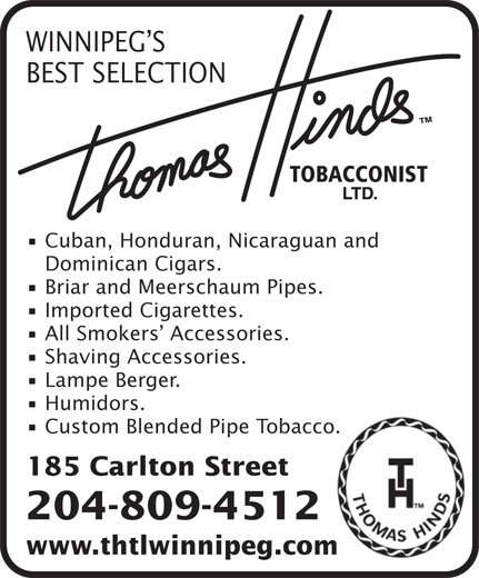 Thomas Hinds Tobacconist Ltd (204-942-0203) - Display Ad - WINNIPEG S BEST SELECTION Cuban, Honduran, Nicaraguan and Dominican Cigars. Briar and Meerschaum Pipes. Imported Cigarettes. All Smokers  Accessories. Shaving Accessories. Lampe Berger. Humidors. Custom Blended Pipe Tobacco. 185 Carlton Street 204-809-4512 www.thtlwinnipeg.com
