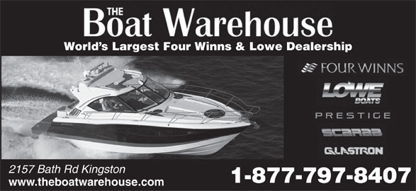 The Boat Warehouse (613-634-3416) - Display Ad - www.theboatwarehouse.com World s Largest Four Winns & Lowe Dealership 2157 Bath Rd Kingston 1-877-797-8407 www.theboatwarehouse.com World s Largest Four Winns & Lowe Dealership 2157 Bath Rd Kingston 1-877-797-8407