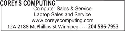 Corey's Computing (204-586-7953) - Display Ad - COREY'S COMPUTING Computer Sales & Service Laptop Sales and Service www.coreyscomputing.com 12A-2188 McPhillips St Winnipeg ---- 204 586-7953