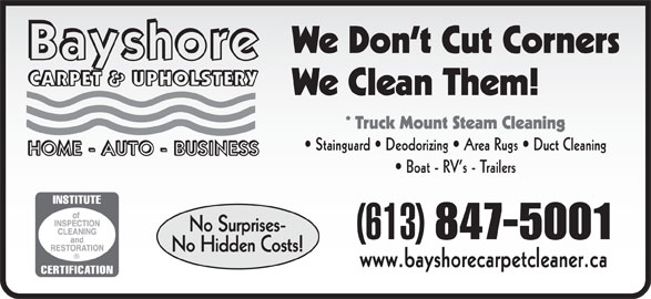Bayshore Carpet & Upholstery (613-847-5001) - Display Ad - We Don t Cut Corners We Clean Them! * Truck Mount Steam Cleaning Stainguard   Deodorizing   Area Rugs   Duct Cleaning Boat - RV s - Trailers No Surprises- (613) 847-5001 No Hidden Costs! www.bayshorecarpetcleaner.ca