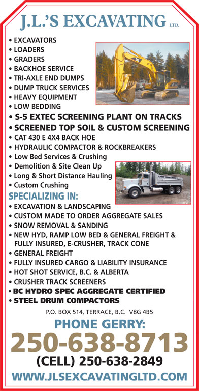 J L's Excavating Ltd (250-638-8713) - Display Ad - LTD. J.L. S EXCAVATING EXCAVATORS LOADERS GRADERS BACKHOE SERVICE TRI-AXLE END DUMPS DUMP TRUCK SERVICES HEAVY EQUIPMENT LOW BEDDING S-5 EXTEC SCREENING PLANT ON TRACKS SCREENED TOP SOIL & CUSTOM SCREENING CAT 430 E 4X4 BACK HOE HYDRAULIC COMPACTOR & ROCKBREAKERS Low Bed Services & Crushing Demolition & Site Clean Up Long & Short Distance Hauling Custom Crushing SPECIALIZING IN: EXCAVATION & LANDSCAPING CUSTOM MADE TO ORDER AGGREGATE SALES SNOW REMOVAL & SANDING NEW HYD, RAMP LOW BED & GENERAL FREIGHT & FULLY INSURED, E-CRUSHER, TRACK CONE HOT SHOT SERVICE, B.C. & ALBERTA CRUSHER TRACK SCREENERS BC HYDRO SPEC AGGREGATE CERTIFIED STEEL DRUM COMPACTORS P.O. BOX 514, TERRACE, B.C.  V8G 4B5 PHONE GERRY: 250-638-8713 (CELL) 250-638-2849 WWW.JLSEXCAVATINGLTD.COM SCREENED TOP SOIL & CUSTOM SCREENING LTD. J.L. S EXCAVATING EXCAVATORS LOADERS GRADERS BACKHOE SERVICE TRI-AXLE END DUMPS DUMP TRUCK SERVICES HEAVY EQUIPMENT LOW BEDDING S-5 EXTEC SCREENING PLANT ON TRACKS FULLY INSURED CARGO & LIABILITY INSURANCE CAT 430 E 4X4 BACK HOE GENERAL FREIGHT HYDRAULIC COMPACTOR & ROCKBREAKERS Low Bed Services & Crushing Demolition & Site Clean Up Long & Short Distance Hauling Custom Crushing SPECIALIZING IN: EXCAVATION & LANDSCAPING CUSTOM MADE TO ORDER AGGREGATE SALES SNOW REMOVAL & SANDING NEW HYD, RAMP LOW BED & GENERAL FREIGHT & FULLY INSURED, E-CRUSHER, TRACK CONE GENERAL FREIGHT FULLY INSURED CARGO & LIABILITY INSURANCE HOT SHOT SERVICE, B.C. & ALBERTA CRUSHER TRACK SCREENERS BC HYDRO SPEC AGGREGATE CERTIFIED STEEL DRUM COMPACTORS P.O. BOX 514, TERRACE, B.C.  V8G 4B5 PHONE GERRY: 250-638-8713 (CELL) 250-638-2849 WWW.JLSEXCAVATINGLTD.COM