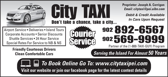 City Taxi (902-892-6567) - Annonce illustrée======= - Proprietor: Joseph A. Corrigan Debit & Credit Available City TAXI In Cars Upon Request Don t take a chance, take a city... Airport Service   Deliveries   Island Tours 902 892-6567 Corporate Accounts   Senior Discounts Courier Shuttle Services   24 Hour Service 902 569-9999 Special Rates For Service to NB & NS Service Partner of the (1-888-TAXI-GUY) Program Friendly Courteous Drivers Serving the Island For Almost 50 Years Clean Comfortable Cars To Book Online Go To: www.citytaxipei.com Visit our website or join our facebook page for the latest contest details Proprietor: Joseph A. Corrigan Debit & Credit Available City TAXI In Cars Upon Request Don t take a chance, take a city... Airport Service   Deliveries   Island Tours 902 892-6567 Corporate Accounts   Senior Discounts Courier Shuttle Services   24 Hour Service 902 569-9999 Special Rates For Service to NB & NS Service Partner of the (1-888-TAXI-GUY) Program Friendly Courteous Drivers Serving the Island For Almost 50 Years Clean Comfortable Cars To Book Online Go To: www.citytaxipei.com Visit our website or join our facebook page for the latest contest details