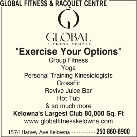 """Global Fitness & Racquet Centre (250-860-6900) - Display Ad - GLOBAL FITNESS & RACQUET CENTRE """"Exercise Your Options"""" Group Fitness Yoga Personal Training Kinesiologists CrossFit Revive Juice Bar Hot Tub & so much more Kelowna's Largest Club 80,000 Sq. Ft www.globalfitnesskelowna.com 250 860-6900 1574 Harvey Ave Kelowna ----------"""