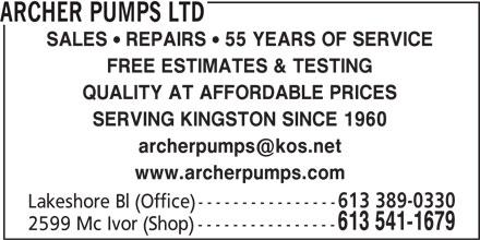 Archer Pumps Ltd (613-541-1679) - Display Ad - ARCHER PUMPS LTD SALES  REPAIRS  55 YEARS OF SERVICE FREE ESTIMATES & TESTING QUALITY AT AFFORDABLE PRICES SERVING KINGSTON SINCE 1960 www.archerpumps.com 613 389-0330 Lakeshore Bl (Office) ---------------- 613 541-1679 2599 Mc Ivor (Shop) ----------------
