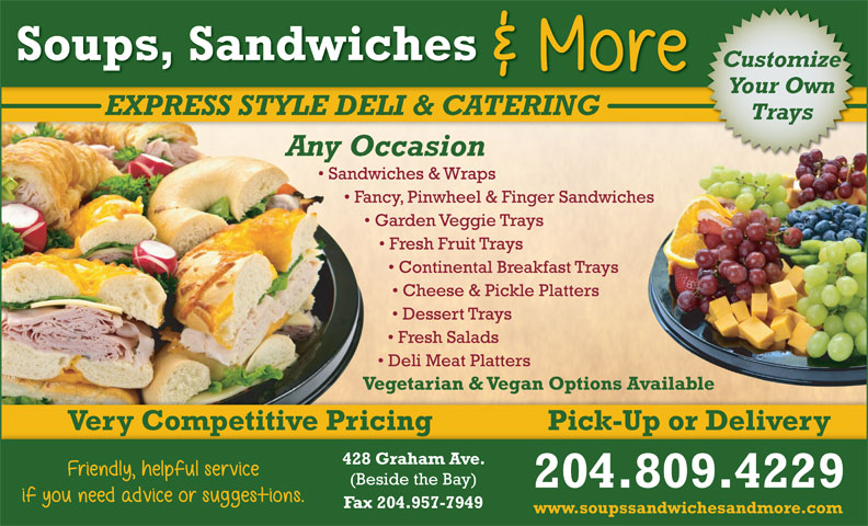 Soups Sandwiches & More (204-947-2026) - Display Ad - Soups, Sandwiches Customize Your Own EXPRESS STYLE DELI & CATERING Trays Any Occasion Sandwiches & Wraps Fancy, Pinwheel & Finger Sandwiches Garden Veggie Trays Fresh Fruit Trays Continental Breakfast Trays Cheese & Pickle Platters Dessert Trays Fresh Salads Deli Meat Platters Vegetarian & Vegan Options Available Very Competitive Pricing Pick-Up or Delivery 428 Graham Ave. (Beside the Bay) 204.809.4229 Fax 204.957-7949 www.soupssandwichesandmore.com