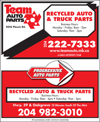 Team Autoparts Ltd (204-222-7333) - Display Ad - RECYCLED AUTO & TRUCK PARTS Business Hours 2025 Plessis Rd. Monday - Friday: 8am - 7pm Saturday: 9am - 3pm 204 www.teamauto.mb.ca PROGRESSIVE AUTO PARTS RECYCLED AUTO & TRUCK PARTS Business Hours Monday - Friday: 8am - 6pm   Saturday: 9am - 3pm Hwy. 59 & Oakgrove 10 Minutes South Of The Mint 204 982-3010 All businesses under common ownership A AABLE AUTOPARTS TEAM
