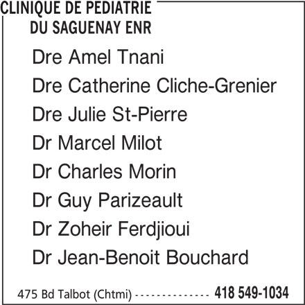 Clinique de Pédiatrie du Saguenay Enr (418-549-1034) - Annonce illustrée======= - Dr Zoheir Ferdjioui CLINIQUE DE PEDIATRIE DU SAGUENAY ENR Dre Amel Tnani Dre Catherine Cliche-Grenier Dre Julie St-Pierre Dr Marcel Milot Dr Charles Morin Dr Guy Parizeault 475 Bd Talbot (Chtmi) -------------- 418 549-1034 Dr Jean-Benoit Bouchard