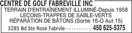 Centre De Golf Fabreville Inc (450-625-5375) - Annonce illustrée======= - CENTRE DE GOLF FABREVILLE INC TERRAIN D'ENTRAÎNEMENT ILLUMINÉ-Depuis 1958 LEÇONS-TRAPPES DE SABLE-VERTS RÉPARATION DE BÂTONS (Sortie 16-O Aut 15) 450 625-5375 3285 Bd Ste Rose Fabrvle------------ CENTRE DE GOLF FABREVILLE INC TERRAIN D'ENTRAÎNEMENT ILLUMINÉ-Depuis 1958 LEÇONS-TRAPPES DE SABLE-VERTS RÉPARATION DE BÂTONS (Sortie 16-O Aut 15) 450 625-5375 3285 Bd Ste Rose Fabrvle------------