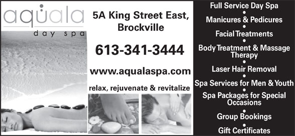 Aquala Day Spa (613-341-3444) - Display Ad - Full Service Day Spa www.aqualaspa.com 5A King Street East, Manicures & Pedicures Brockville Facial Treatments Body Treatment & Massage 613-341-3444 Therapy Laser Hair Removal Spa Services for Men & Youth relax, rejuvenate & revitalize Spa Packages for Special Occasions Group Bookings Gift Certificates