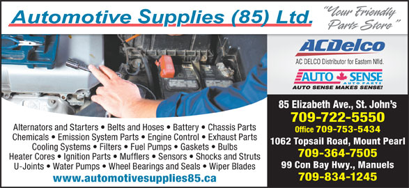 Automotive Supplies (85) Ltd (709-722-5550) - Display Ad - Alternators and Starters   Belts and Hoses   Battery   Chassis Parts Office 709-753-5434 Chemicals   Emission System Parts   Engine Control   Exhaust Parts 1062 Topsail Road, Mount Pearl Cooling Systems   Filters   Fuel Pumps   Gaskets   Bulbs 709-364-7505 Heater Cores   Ignition Parts   Mufflers   Sensors   Shocks and Struts 99 Con Bay Hwy., Manuels U-Joints   Water Pumps   Wheel Bearings and Seals   Wiper Blades 709-834-1245 www.automotivesupplies85.ca 85 Elizabeth Ave., St. John s 709-722-5550