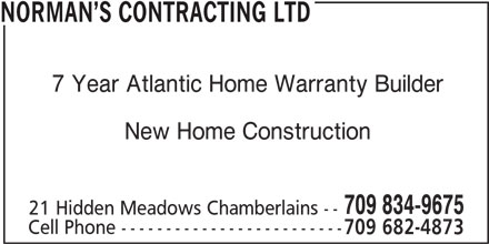 Norman's Contracting Ltd (709-834-9675) - Display Ad - NORMAN S CONTRACTING LTD 7 Year Atlantic Home Warranty Builder New Home Construction 709 834-9675 21 Hidden Meadows Chamberlains -- Cell Phone ------------------------- 709 682-4873