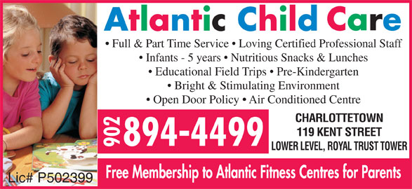 Atlantic Child Care Centres (902-894-4499) - Display Ad - Full & Part Time Service   Loving Certified Professional Staff Infants - 5 years   Nutritious Snacks & Lunches Educational Field Trips   Pre-Kindergarten Bright & Stimulating Environment Open Door Policy   Air Conditioned Centre CHARLOTTETOWN 119 KENT STREET LOWER LEVEL, ROYAL TRUST TOWER Free Membership to Atlantic Fitness Centres for Parents Lic# P502399