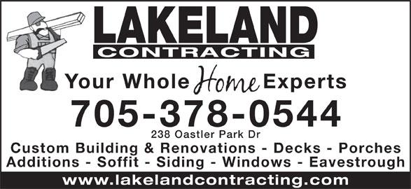 Lakeland Contracting (705-378-0544) - Display Ad - Additions - Soffit - Siding - Windows - Eavestroug www.lakelandcontracting.co LAKELAND CONTRACTING Your Whole Experts 705-378-0544 238 Oastler Park D Custom Building & Renovations - Decks - Porche