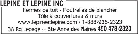 Lépine Et Lépine Inc (450-478-2323) - Annonce illustrée======= - Fermes de toit - Poutrelles de plancher Tôle à couvertures & murs www.lepineetlepine.com / 1-888-935-2323 Ste Anne des Plaines 450 478-2323 38 Rg Lepage -- LEPINE ET LEPINE INC