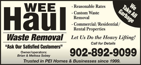 Wee Haul (902-892-9099) - Display Ad - GarbageTake AllWe - Reasonable Rates Garbage - Custom Waste Removal - Commercial/Residential/ Rental Properties Let Us Do the Heavy Lifting! Waste Removal Call for Details Ask Our Satisfied Customers  Ask Our Satisfied Customers Owner/operators:Owner/operators: 902-892-9099 Brian & Melissa SobeyBrian & Melissa Sobey Trusted in PEI Homes & Businesses since 1999.Trusted in PEI Homes & Businesses since 1999.