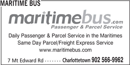 Maritime Bus (902-566-9962) - Display Ad - Passenger & Parcel Service Daily Passenger & Parcel Service in the Maritimes Same Day Parcel/Freight Express Service www.maritimebus.com Charlottetown 902 566-9962 7 Mt Edward Rd ------- MARITIME BUS