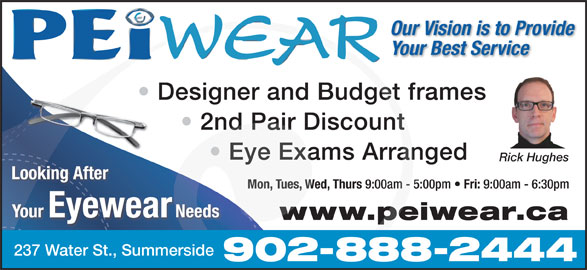 PEiwear (902-888-2444) - Display Ad - Our Vision is to Provide Your Best Service Designer and Budget frames 2nd Pair Discount Eye Exams Arranged Rick Hughes Looking After Mon, Tues, Wed, Thurs 9:00am - 5:00pm Fri: 9:00am - 6:30pm Your Eyewear Needs www.peiwear.ca 237 Water St., Summerside 902-888-2444