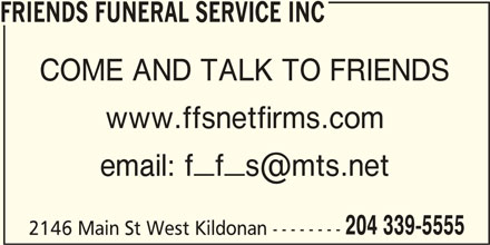 Friends Funeral Service Inc (204-339-5555) - Display Ad - FRIENDS FUNERAL SERVICE INC COME AND TALK TO FRIENDS www.ffsnetfirms.com 204 339-5555 2146 Main St West Kildonan -------- FRIENDS FUNERAL SERVICE INC COME AND TALK TO FRIENDS www.ffsnetfirms.com 204 339-5555 2146 Main St West Kildonan --------