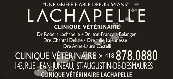 Clinique Vétérinaire Lachapelle (418-878-0880) - Annonce illustrée======= - UNE GRIFFE FIABLE DEPUIS 54 ANS  UNE GRIFFE FIABLE DEPUIS 54 ANS CLINIQUE VÉTÉRINAIRECLINIQUE VÉTÉRINAIRE Dr Robert Lachapelle   Dr Jean-François BélangerDr Robert Lachapelle   Dr Jean-François Bélanger Dre Chantal Delisle   Dre Julie Lajeunesse  Dre Chantal Delisle   Dre Julie Lajeunesse Dre Anne-Laure Castelli Dre Anne-Laure Castelli 418418 CLINIQUE  VÉTÉRINAIRECLINIQUE  VÉTÉRINAIRE 878.0880 143, RUE  JEAN-JUNEAU,  ST-AUGUSTIN-DE-DESMAURES143, RUE  JEAN-JUNEAU,  ST-AUGUSTIN-DE-DESMAURES CLINIQUE VÉTÉRINAIRE LACHAPELLECLINIQUE VÉTÉRINAIRE LACHAPELLE