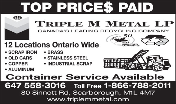 Triple M Metal (416-759-4167) - Display Ad - TOP PRICES PAID 12 Locations Ontario Wide SCRAP IRON BRASS OLD CARS STAINLESS STEEL COPPER           INDUSTRIAL SCRAP ALUMINUM Container Service Available 647 558-3016 Toll Free 1-866-788-2011 80 Sinnott Rd, Scarborough, M1L 4M7 www.triplemmetal.com