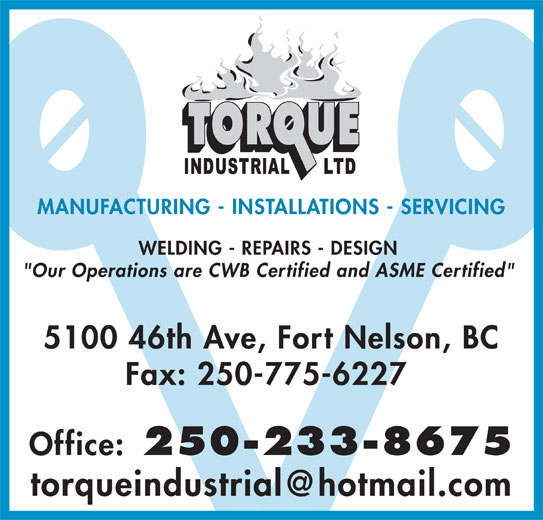 """Torque Industrial Ltd (250-233-8675) - Display Ad - MANUFACTURING - INSTALLATIONS - SERVICING WELDING - REPAIRS - DESIGN """"Our Operations are CWB Certified and ASME Certified"""" 5100 46th Ave, Fort Nelson, BC Fax: 250-775-6227 Office: 250-233-8675"""
