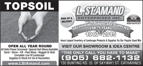 St Amand L (905-682-1132) - Display Ad - TOPSOIL PICK-UP & DELIVERY Areas Largest Inventory of Landscape Products & Supplies Try Our Popular Quad Mix OPEN ALL YEAR ROUND VISIT OUR SHOWROOM & IDEA CENTRE All Soils Power Screened - Special Soil Mixes Available Sand - Stone - Fill - Peat Moss - Bagged Or Bulk THE ONLY CALL YOU HAVE TO MAKE Complete Line Of Landscape Supplies In Stock For Do-it-Yourselfers (905) 682-1132 130 BUNTING RD. (S. OF SKYWAY) ST. CATHARINES www.LStAmand.com
