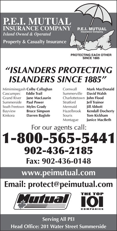 P E I Mutual Insurance Company (902-436-2185) - Display Ad - Fax: 902-436-0148 www.peimutual.com Serving All PEI Head Office: 201 Water Street Summerside Property & Casualty Insurance ISLANDERS PROTECTING ISLANDERS SINCE 1885 Cornwall Mark MacDonald Mimiminegash Colby Callaghan Summerville David Walsh Cascumpec Eddie Trail Charlottetown John Flood Grand River Jane MacLaurin Stratford Jeff Trainor Summerside Paul Power Mermaid P.E.I. MUTUAL Jill Abbott South Freetown Myles Grady Hazelbrook Kendall Docherty INSURANCE COMPANY Island Owned & Operated Bayview Bruce Simpson Souris Tom Kickham Kinkora Darren Baglole Montague Janice MacBeth For our agents call: 1-800-565-5441 902-436-2185