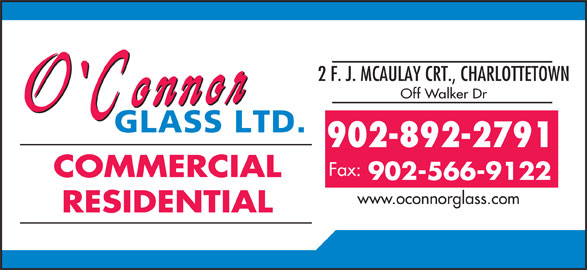O'Connor Glass Ltd (902-566-9122) - Display Ad - 2 F. J. MCAULAY CRT., CHARLOTTETOWN Off Walker Dr 902-892-2791 Fax: COMMERCIAL 902-566-9122 www.oconnorglass.com RESIDENTIAL