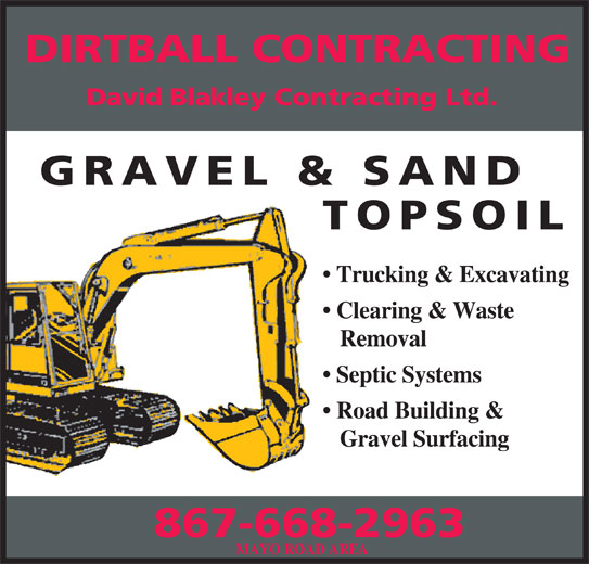 Dirtball Contracting (867-668-2963) - Display Ad - DIRTBALL CONTRACTING David Blakley Contracting Ltd. GRAVEL & SAND TOPSOIL Trucking & Excavating Clearing & Waste Removal Septic Systems Road Building & Gravel Surfacing 867-668-2963 MAYO ROAD AREA