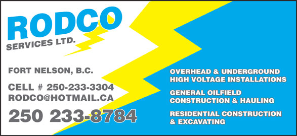 Rodco Services (250-233-8784) - Display Ad - FORT NELSON, B.C. OVERHEAD & UNDERGROUND HIGH VOLTAGE INSTALLATIONS CELL # 250-233-3304 GENERAL OILFIELD CONSTRUCTION & HAULING RESIDENTIAL CONSTRUCTION 250 233-8784 & EXCAVATING FORT NELSON, B.C. OVERHEAD & UNDERGROUND HIGH VOLTAGE INSTALLATIONS CELL # 250-233-3304 GENERAL OILFIELD CONSTRUCTION & HAULING RESIDENTIAL CONSTRUCTION 250 233-8784 & EXCAVATING