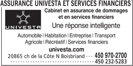Assurance Univesta et Services Financiers (450-970-2700) - Annonce illustrée======= - et en services financiers Une réponse intelligente Automobile Habitation Entreprise Transport Agricole Récréatif Services financiers univesta.com --- Cabinet en assurance de dommages 450 970-2700 20865 ch de la Côte N Boisbriand 450 232-5283 ASSURANCE UNIVESTA ET SERVICES ----------------------------------- FINANCIERS