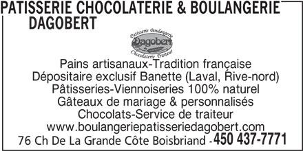 Patisserie Chocolaterie & Boulangerie Dagobert (450-437-7771) - Annonce illustrée======= - Chocolats-Service de traiteur www.boulangeriepatisseriedagobert.com 450 437-7771 76 Ch De La Grande Côte Boisbriand - PATISSERIE CHOCOLATERIE & BOULANGERIE DAGOBERT Dépositaire exclusif Banette (Laval, Rive-nord) Pâtisseries-Viennoiseries 100% naturel Gâteaux de mariage & personnalisés Pains artisanaux-Tradition française