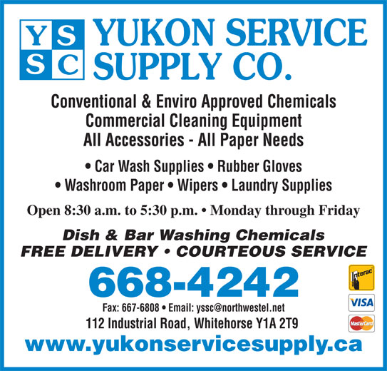Yukon Service Supply Co (867-668-4242) - Display Ad - YUKON SERVICE SUPPLY CO. Conventional & Enviro Approved Chemicals Commercial Cleaning Equipment All Accessories - All Paper Needs Car Wash Supplies   Rubber Gloves Washroom Paper   Wipers   Laundry Supplies Open 8:30 a.m. to 5:30 p.m.   Monday through Friday Dish & Bar Washing Chemicals FREE DELIVERY   COURTEOUS SERVICE 668-4242 112 Industrial Road, Whitehorse Y1A 2T9 www.yukonservicesupply.ca