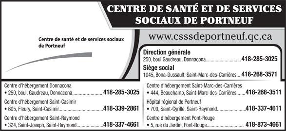 Centre de Santé et de services sociaux de Portneuf (418-268-3571) - Annonce illustrée======= - CENTRE DE SANTÉ ET DE SERVICES SOCIAUX DE PORTNEUF www.csssdeportneuf.qc.ca Centre de santé et de services sociaux de Portneuf Direction générale 418-285-3025 250, boul Gaudreau, Donnacona............................ Siège social 418-268-3571 1045, Bona-Dussault, Saint-Marc-des-Carrières.... Centre d hébergement Donnacona Centre d hébergement Saint-Marc-des-Carrières 418-285-3025 418-268-3511 250, boul. Gaudreau, Donnacona....................... 444, Beauchamp, Saint-Marc-des-Carrières....... Centre d hébergement Saint-Casimir Hôpital régional de Portneuf 418-339-2861 418-337-4611 605, Fleury, Saint-Casimir................................... 700, Saint-Cyrille, Saint-Raymond....................... Centre d hébergement Saint-Raymond Centre d hébergement Pont-Rouge 418-337-4661 418-873-4661 324, Saint-Joseph, Saint-Raymond..................... 5, rue du Jardin, Pont-Rouge.............................